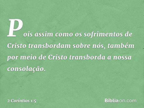 Pois assim como os sofrimentos de Cristo transbordam sobre nós, também por meio de Cristo transborda a nossa consolação. -- 2 Coríntios 1:5