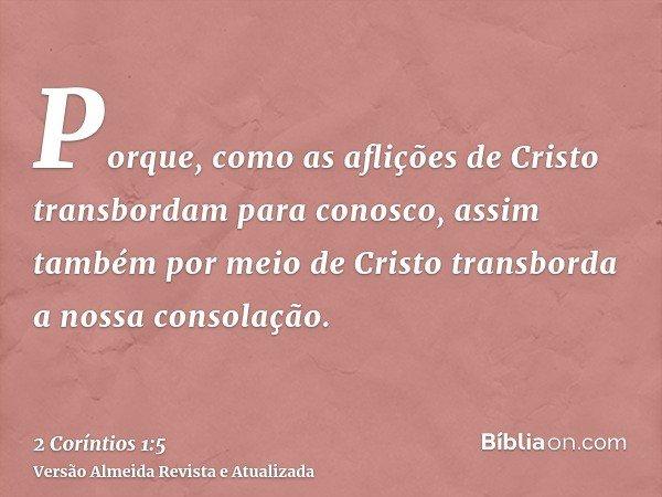 Porque, como as aflições de Cristo transbordam para conosco, assim também por meio de Cristo transborda a nossa consolação.