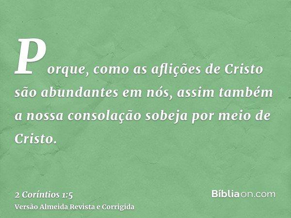 Porque, como as aflições de Cristo são abundantes em nós, assim também a nossa consolação sobeja por meio de Cristo.