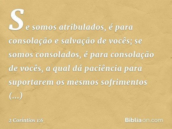 Se somos atribulados, é para consolação e salvação de vocês; se somos consolados, é para consolação de vocês, a qual dá paciência para suportarem os mesmos sofr