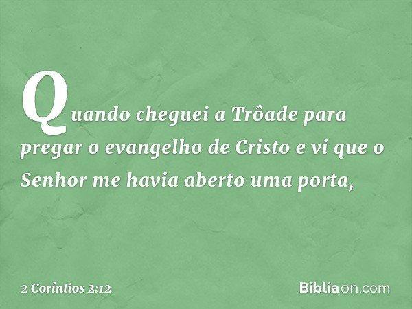 Quando cheguei a Trôade para pregar o evangelho de Cristo e vi que o Senhor me havia aberto uma porta, -- 2 Coríntios 2:12