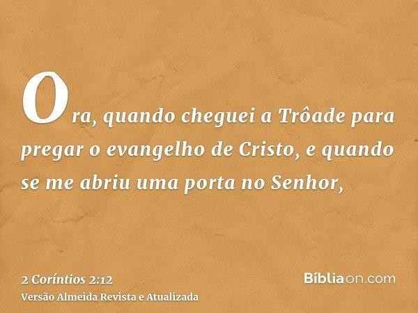 Ora, quando cheguei a Trôade para pregar o evangelho de Cristo, e quando se me abriu uma porta no Senhor,