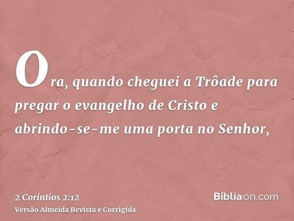 Ora, quando cheguei a Trôade para pregar o evangelho de Cristo e abrindo-se-me uma porta no Senhor,