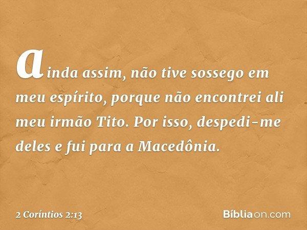 ainda assim, não tive sossego em meu espírito, porque não encontrei ali meu irmão Tito. Por isso, despedi-me deles e fui para a Macedônia. -- 2 Coríntios 2:13