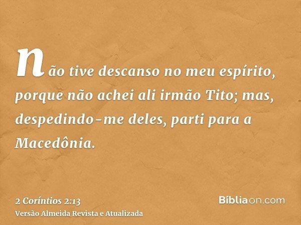 não tive descanso no meu espírito, porque não achei ali irmão Tito; mas, despedindo-me deles, parti para a Macedônia.