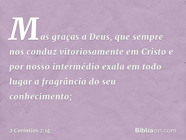 Mas graças a Deus, que sempre nos conduz vitoriosamente em Cristo e por nosso intermédio exala em todo lugar a fragrância do seu conhecimento; -- 2 Coríntios 2: