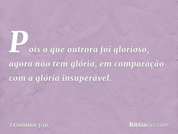 Pois o que outrora foi glorioso, agora não tem glória, em comparação com a glória insuperável. -- 2 Coríntios 3:10