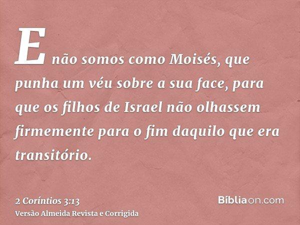 E não somos como Moisés, que punha um véu sobre a sua face, para que os filhos de Israel não olhassem firmemente para o fim daquilo que era transitório.