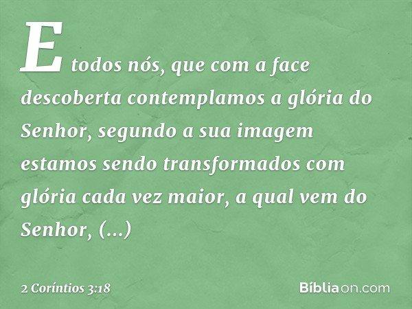 E todos nós, que com a face descoberta contemplamos a glória do Senhor, segundo a sua imagem estamos sendo transformados com glória cada vez maior, a qual vem d