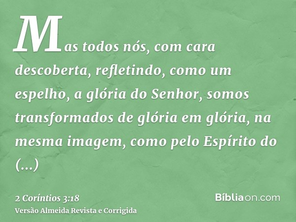 Mas todos nós, com cara descoberta, refletindo, como um espelho, a glória do Senhor, somos transformados de glória em glória, na mesma imagem, como pelo Espírit