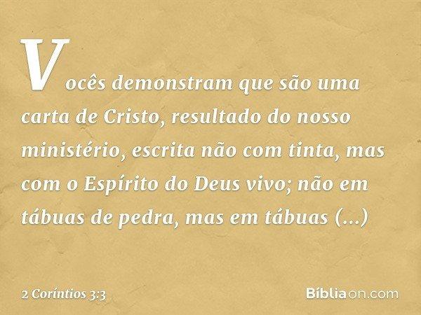 Vocês demonstram que são uma carta de Cristo, resultado do nosso ministério, escrita não com tinta, mas com o Espírito do Deus vivo; não em tábuas de pedra, mas