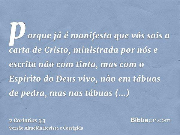 porque já é manifesto que vós sois a carta de Cristo, ministrada por nós e escrita não com tinta, mas com o Espírito do Deus vivo, não em tábuas de pedra, mas n