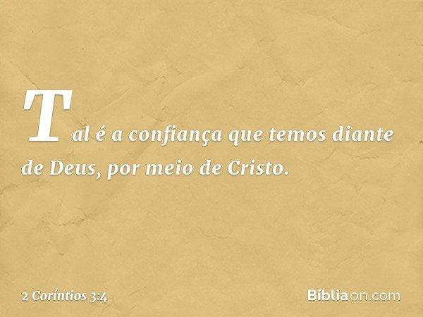 Tal é a confiança que temos diante de Deus, por meio de Cristo. -- 2 Coríntios 3:4