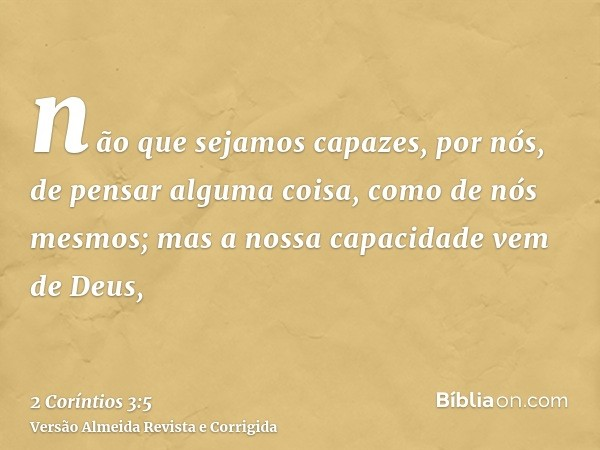 não que sejamos capazes, por nós, de pensar alguma coisa, como de nós mesmos; mas a nossa capacidade vem de Deus,