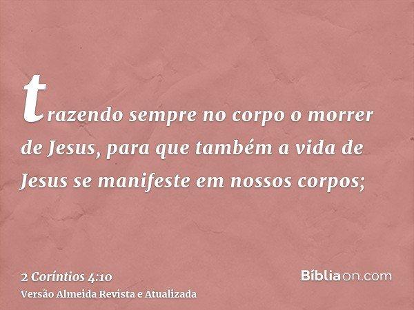 trazendo sempre no corpo o morrer de Jesus, para que também a vida de Jesus se manifeste em nossos corpos;