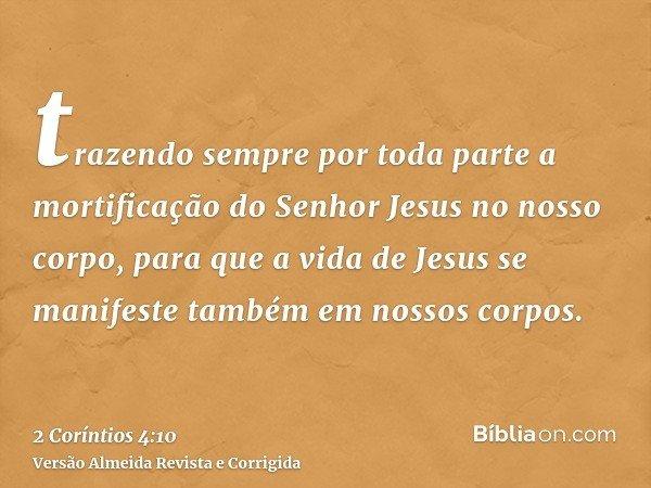 trazendo sempre por toda parte a mortificação do Senhor Jesus no nosso corpo, para que a vida de Jesus se manifeste também em nossos corpos.