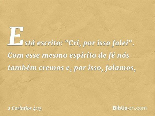 """Está escrito: """"Cri, por isso falei"""". Com esse mesmo espírito de fé nós também cremos e, por isso, falamos, -- 2 Coríntios 4:13"""