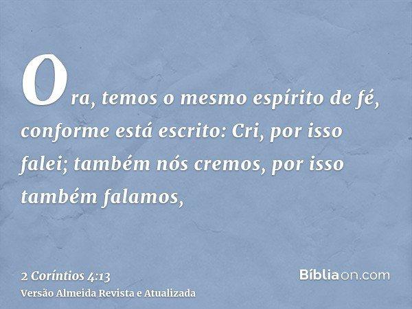 Ora, temos o mesmo espírito de fé, conforme está escrito: Cri, por isso falei; também nós cremos, por isso também falamos,