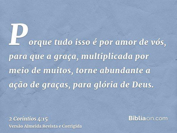 Porque tudo isso é por amor de vós, para que a graça, multiplicada por meio de muitos, torne abundante a ação de graças, para glória de Deus.