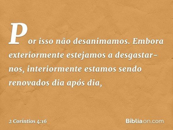 Por isso não desanimamos. Embora exteriormente estejamos a desgastar-nos, interiormente estamos sendo renovados dia após dia, -- 2 Coríntios 4:16
