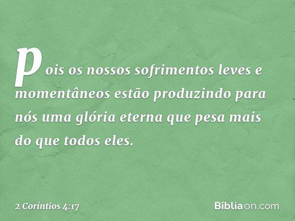 pois os nossos sofrimentos leves e momentâneos estão produzindo para nós uma glória eterna que pesa mais do que todos eles. -- 2 Coríntios 4:17