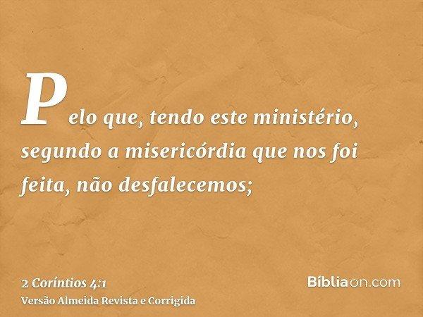 Pelo que, tendo este ministério, segundo a misericórdia que nos foi feita, não desfalecemos;