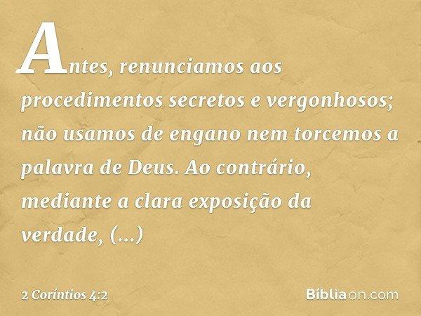 Antes, renunciamos aos procedimentos secretos e vergonhosos; não usamos de engano nem torcemos a palavra de Deus. Ao contrário, mediante a clara exposição da ve