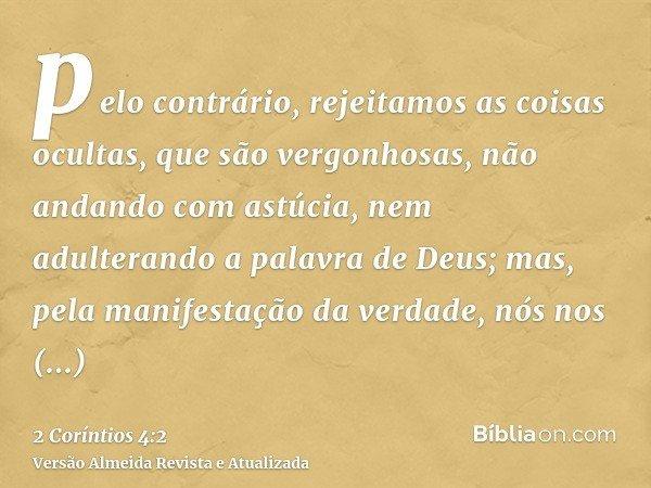pelo contrário, rejeitamos as coisas ocultas, que são vergonhosas, não andando com astúcia, nem adulterando a palavra de Deus; mas, pela manifestação da verdade