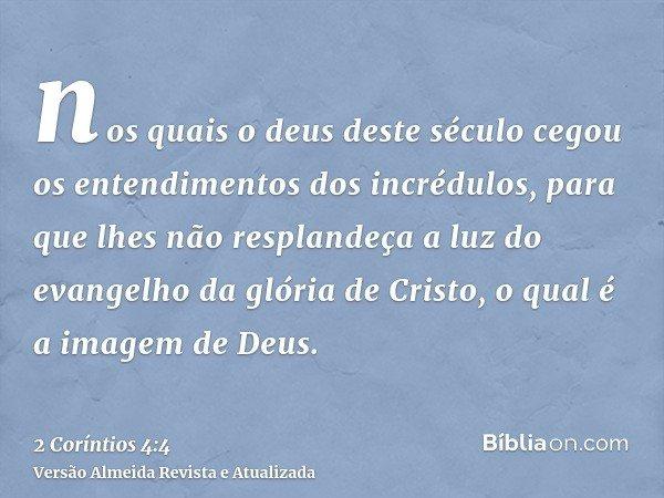 nos quais o deus deste século cegou os entendimentos dos incrédulos, para que lhes não resplandeça a luz do evangelho da glória de Cristo, o qual é a imagem de