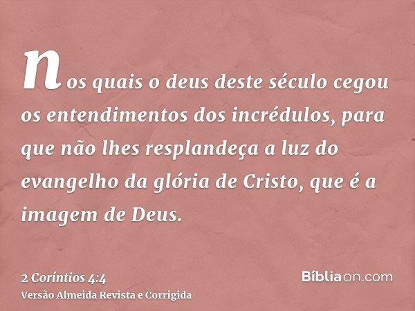 nos quais o deus deste século cegou os entendimentos dos incrédulos, para que não lhes resplandeça a luz do evangelho da glória de Cristo, que é a imagem de Deu