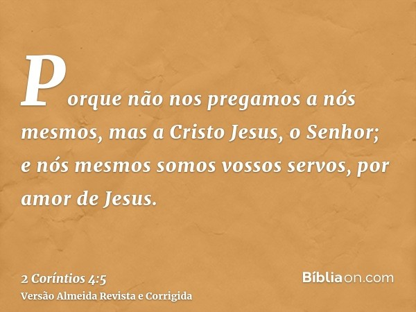 Porque não nos pregamos a nós mesmos, mas a Cristo Jesus, o Senhor; e nós mesmos somos vossos servos, por amor de Jesus.