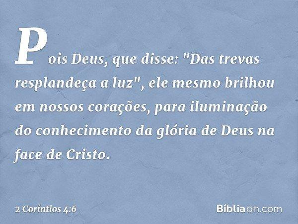 """Pois Deus, que disse: """"Das trevas resplandeça a luz"""", ele mesmo brilhou em nossos corações, para iluminação do conhecimento da glória de Deus na face de Cristo."""