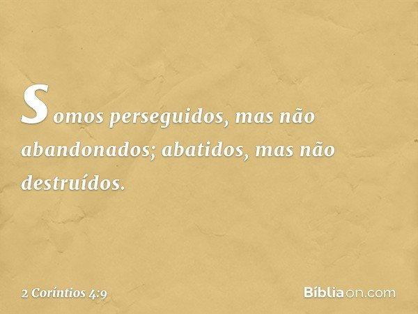 somos perseguidos, mas não abandonados; abatidos, mas não destruídos. -- 2 Coríntios 4:9