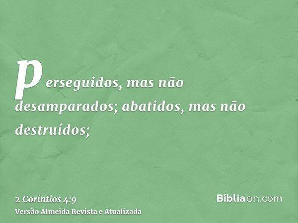 perseguidos, mas não desamparados; abatidos, mas não destruídos;