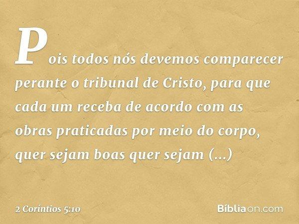 Pois todos nós devemos comparecer perante o tribunal de Cristo, para que cada um receba de acordo com as obras praticadas por meio do corpo, quer sejam boas que