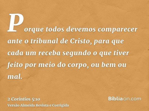 Porque todos devemos comparecer ante o tribunal de Cristo, para que cada um receba segundo o que tiver feito por meio do corpo, ou bem ou mal.