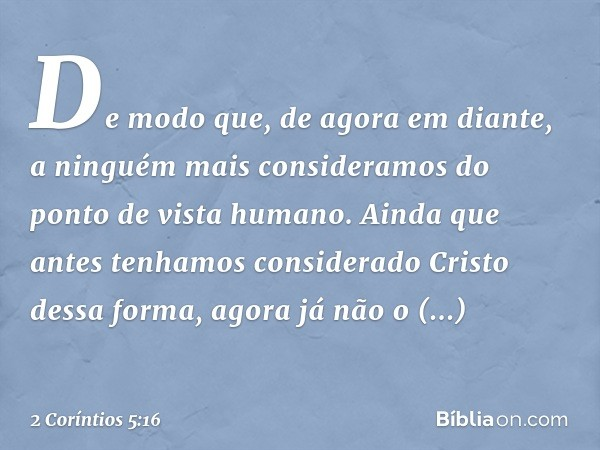 De modo que, de agora em diante, a ninguém mais consideramos do ponto de vista humano. Ainda que antes tenhamos considerado Cristo dessa forma, agora já não o c