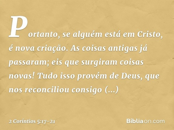 Portanto, se alguém está em Cristo, é nova criação. As coisas antigas já passaram; eis que surgiram coisas novas! Tudo isso provém de Deus, que nos reconciliou