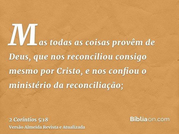 Mas todas as coisas provêm de Deus, que nos reconciliou consigo mesmo por Cristo, e nos confiou o ministério da reconciliação;