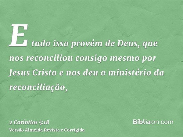 E tudo isso provém de Deus, que nos reconciliou consigo mesmo por Jesus Cristo e nos deu o ministério da reconciliação,