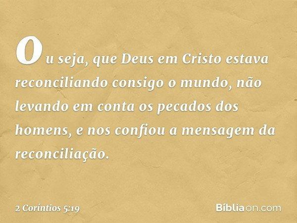 ou seja, que Deus em Cristo estava reconciliando consigo o mundo, não levando em conta os pecados dos homens, e nos confiou a mensagem da reconciliação. -- 2 Co
