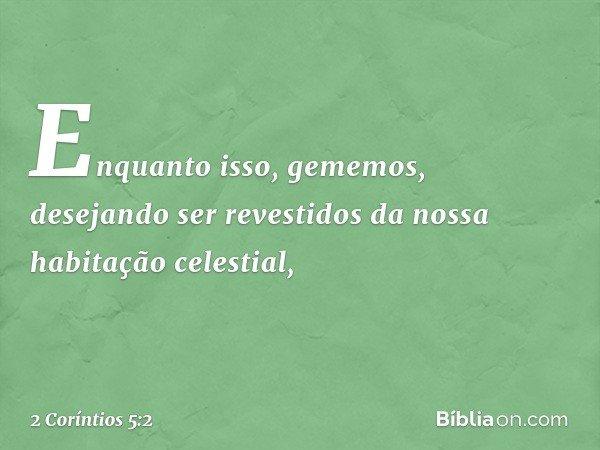 Enquanto isso, gememos, desejando ser revestidos da nossa habitação celestial, -- 2 Coríntios 5:2