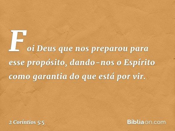 Foi Deus que nos preparou para esse propósito, dando-nos o Espírito como garantia do que está por vir. -- 2 Coríntios 5:5