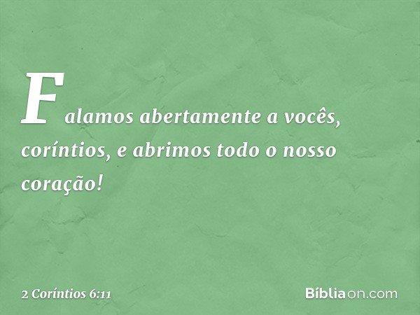 Falamos abertamente a vocês, coríntios, e abrimos todo o nosso coração! -- 2 Coríntios 6:11