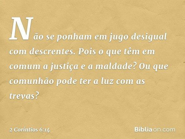 Não se ponham em jugo desigual com descrentes. Pois o que têm em comum a justiça e a maldade? Ou que comunhão pode ter a luz com as trevas? -- 2 Coríntios 6:14