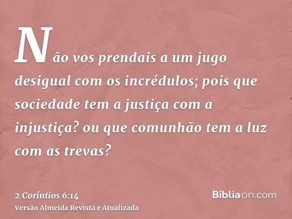 Não vos prendais a um jugo desigual com os incrédulos; pois que sociedade tem a justiça com a injustiça? ou que comunhão tem a luz com as trevas?