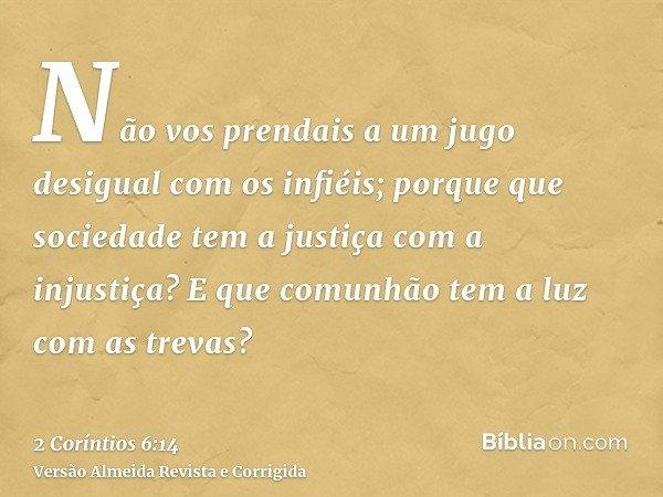 Não vos prendais a um jugo desigual com os infiéis; porque que sociedade tem a justiça com a injustiça? E que comunhão tem a luz com as trevas?
