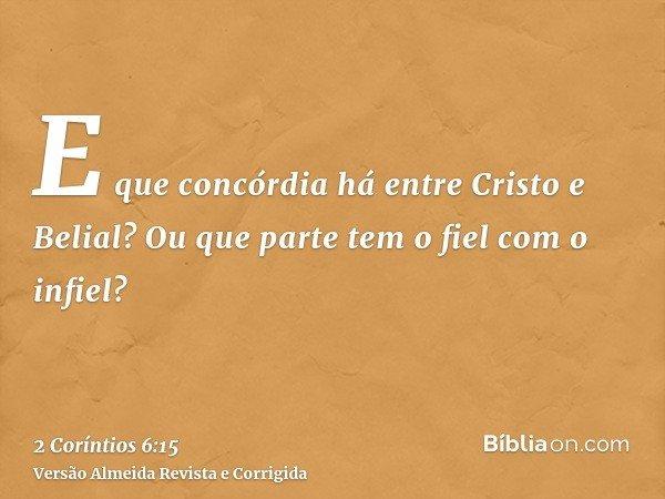 E que concórdia há entre Cristo e Belial? Ou que parte tem o fiel com o infiel?