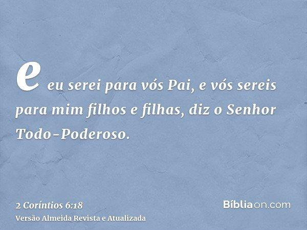 e eu serei para vós Pai, e vós sereis para mim filhos e filhas, diz o Senhor Todo-Poderoso.