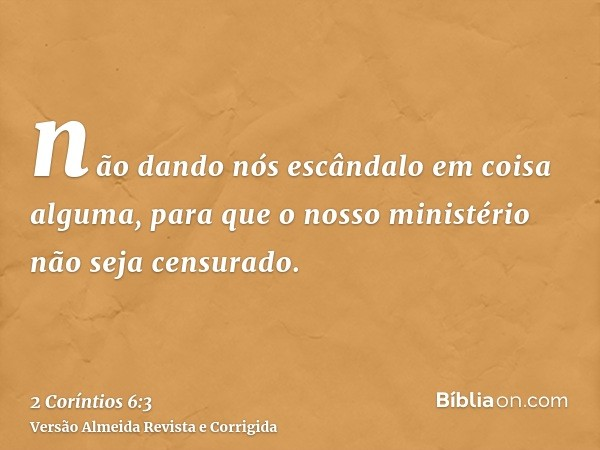 não dando nós escândalo em coisa alguma, para que o nosso ministério não seja censurado.